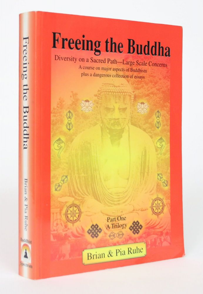 Freeing the Buddha: Diversity on a Sacred Path - Large Scale Concerns, A Course on Major Aspects of Buddhism Plus a Dangerous collection of Essays, Part One. Brian Ruhe, Pia Ruhe.