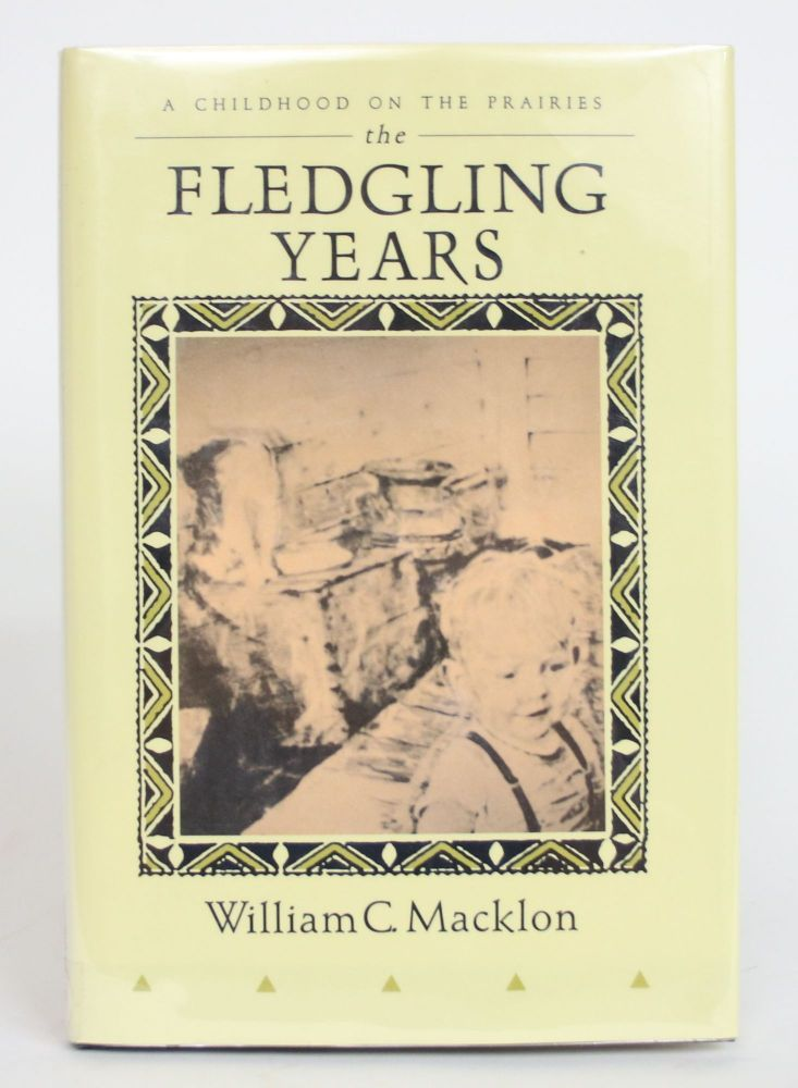 The Fledgling Years: A Childhood on The Prairies. William C. Macklon.
