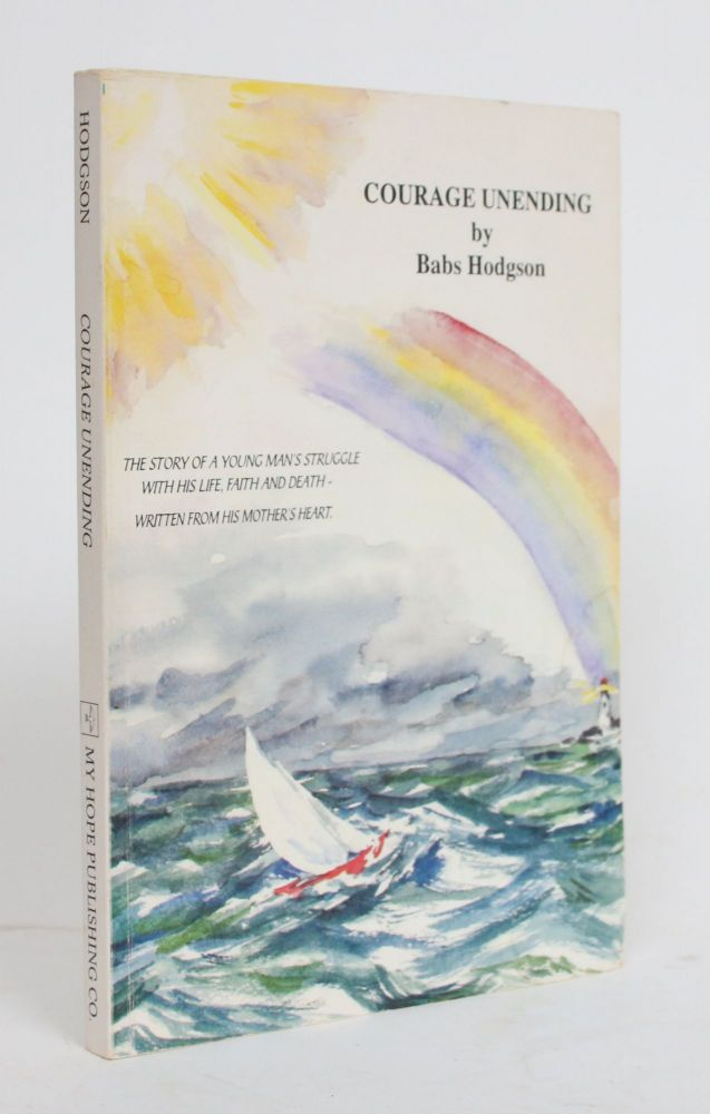 Courage Unending: The Story of a Young Man's Struggle with His Life, Faith, and Death - Written From His Mother's Heart. Babs Hodgson.