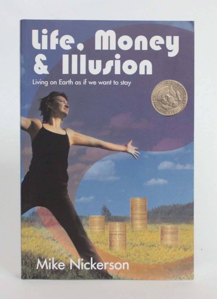 Life, Money & Illusion: Living on Earth as if we want to Stay. Mike Nickerson.