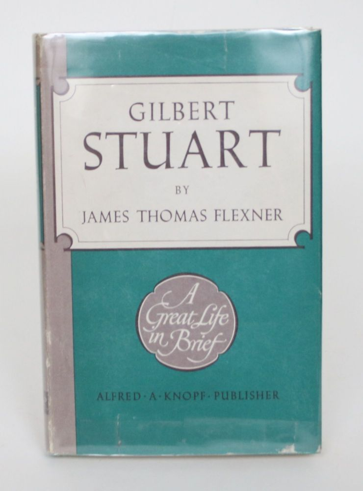 Gilbert Stuart: A Great Life in Brief. James Thomas Flexner.