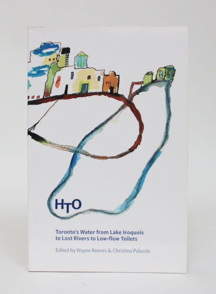 HTO: Toronto's Water from Lake Iroquois to Lost Rivers to Low-flow Toilets. Wayne Reeves, Christina Palassio.