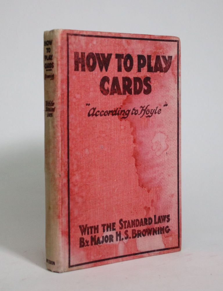 """How to Play Cards, """"According To Hoyle"""" Major H. S. Browning."""