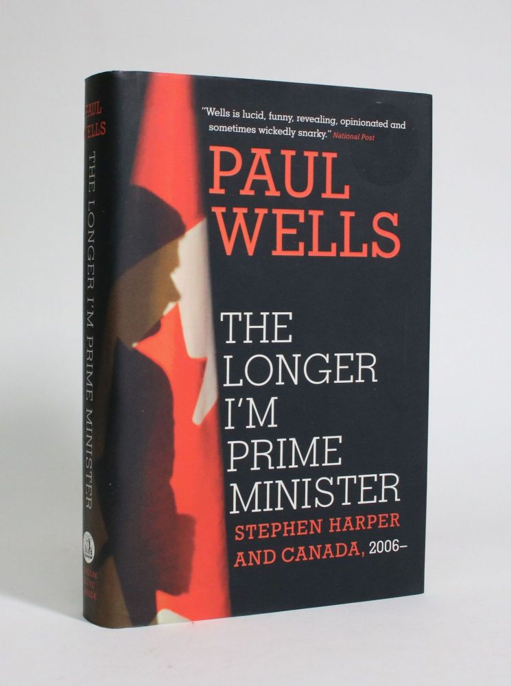 The Longer I'm Prime Minister: Stephen Harper and Canada, 2006--. Paul Wells.