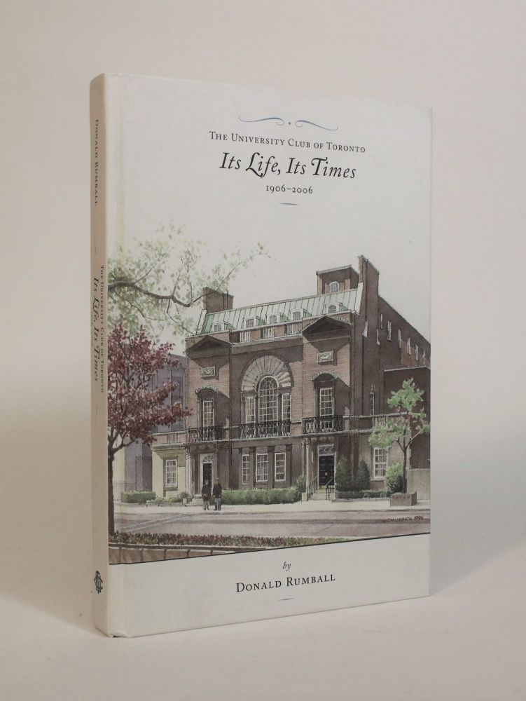 The University Club of Toronto: Its Life, Its Times, 1906-2006. Donald Rumball.