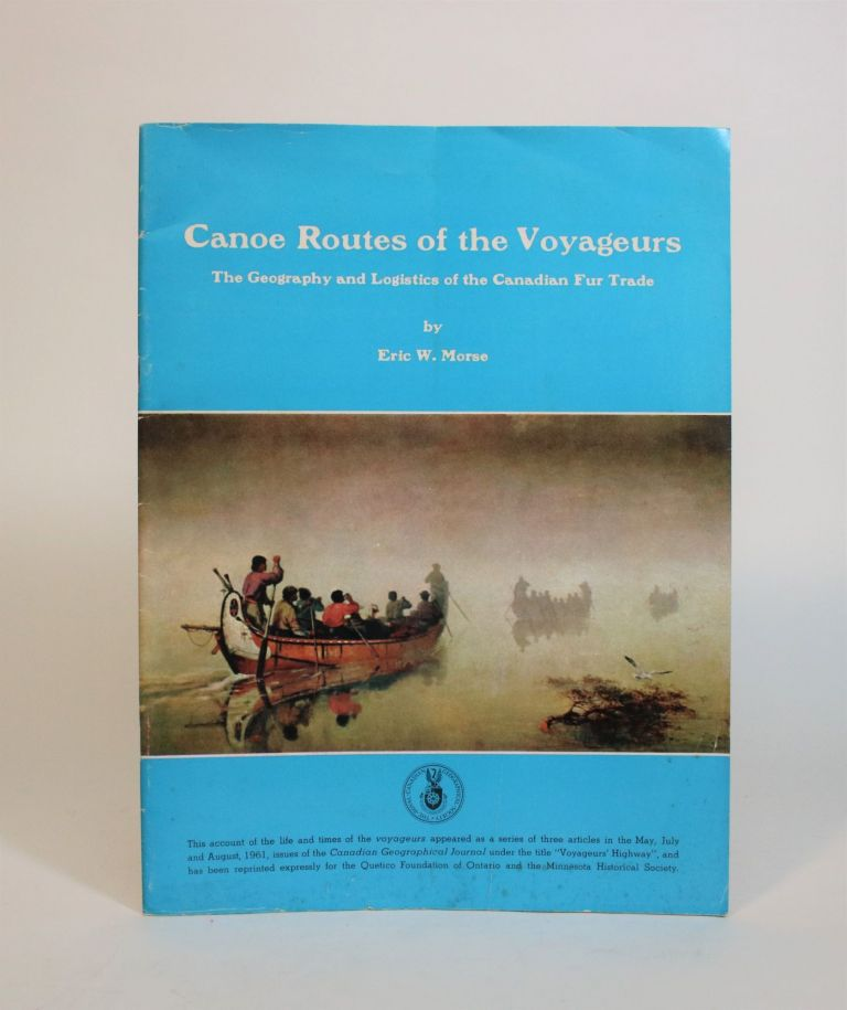 Canoe Routes of The Voyageurs: The Geography and Logistics of the Canadian Fur Trade. Eric W. Morse.