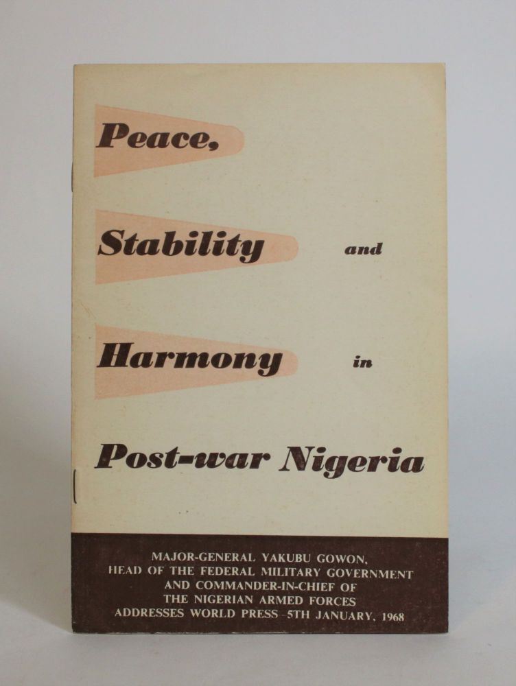 Peace, Stability and Harmony in Post-War Nigeria: Major-General Yakubu Gowon, Head Of The Federal Military Government and Commander-in-Chief of the Nigerian Armed Forces Addresses World Press, 5th January, 1968. Yakubu Gowon.