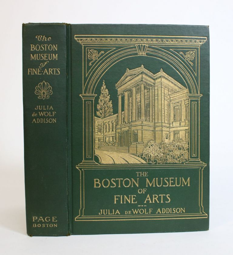 The Boston Museum Of Fine Arts; Giving a Descriptive and critical Account of Its Treasures, Which represent the arts and crafts from remote antiquity To the present Time. Julia De Wolf Addison.