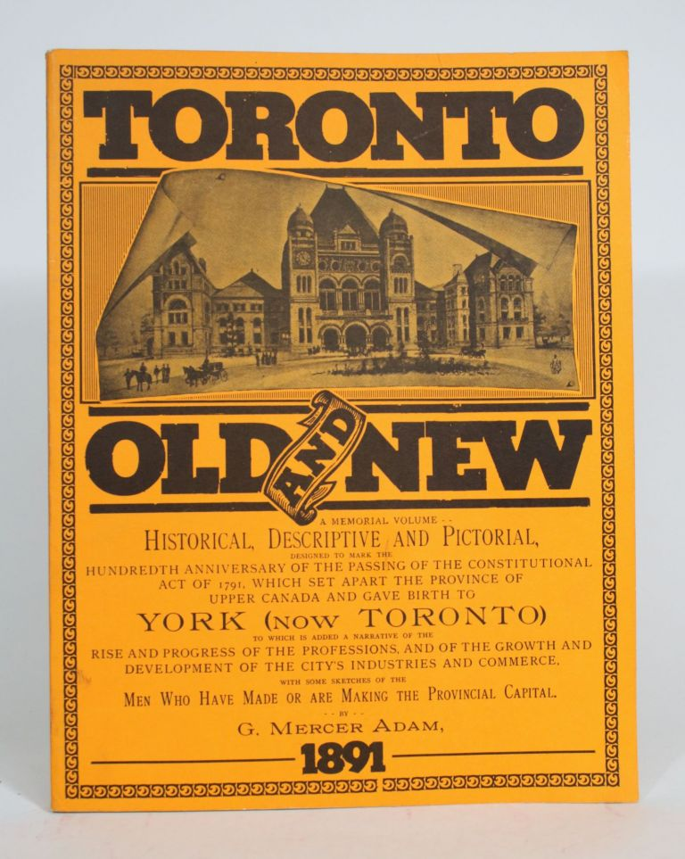 Toronto, Old and New. a memorial volume, historical, descriptive and pictorial, designed to mark the hundredth anniversary of the passing of the Constitutional Act of 1791 which set apart the province of Upper Canada and gave birth to York (now Toronto). G. Mercer Adam.