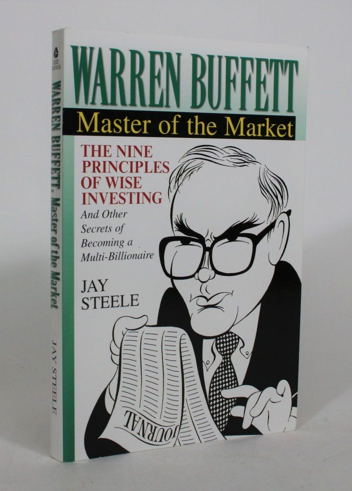 Warren Buffett, Master of the Market: The Nine Principles of Wise Investing, and Other Secrets of Becoming a Multi-Billionaire. Jay Steele.