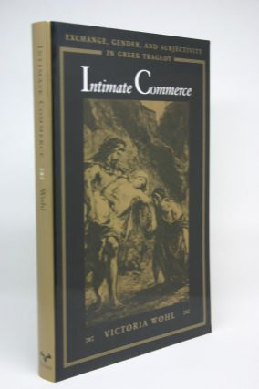 Intimate Commerce: Exchange, Gender, and Subjectivity in Greek Tragedy. Victoria Wohl