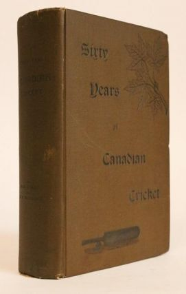 Sixty Years of Canadian Cricket (1834-1894). John E. Hall, R. O. McCulloch