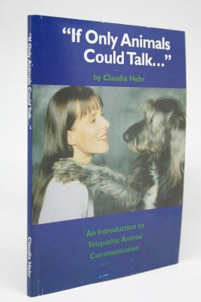 """If Only Animals Could Talk..."" An Introduction to Telepathic Animal Communication. Claudia Hehr"