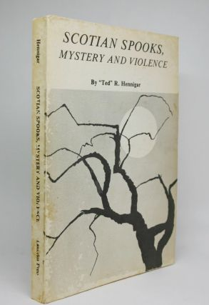 Scotian Spooks, Mystery and Violence. Ted R. Hennigar