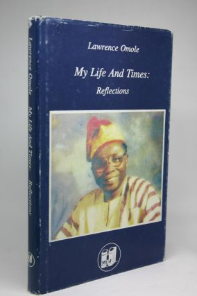 My Life and Times: Reflections. An Autobiography. Lawrence Omole.