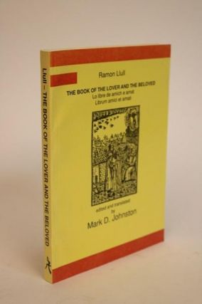The Book of the Lover and the Beloved. An English Translation with Latin and Old Catalan Versions Transcribed from Original Manuscripts. Foreword By Geoffrey Pridham. Ramon Llull, Mark D. Johnston.
