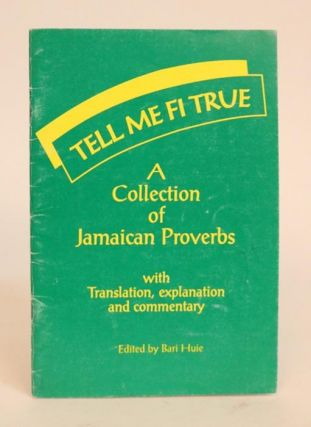 Tell Me Fi True. A Collection of Jamaican Proverbs. With Translations. Bari Huie.