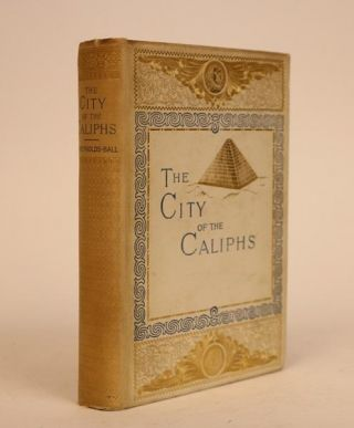 The City of Caliphs: a Popular Study of Cairo and Its Environs and the Nile and Its Antiquities....