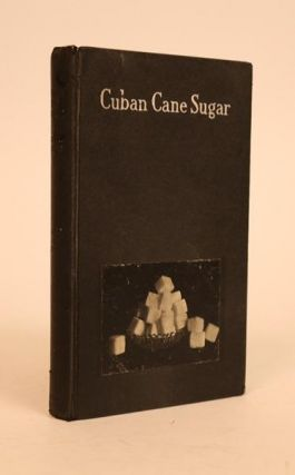 Cuban Cane Sugar: a Sketch of the Industry, from Soil to Sack, Together with a Survey of the...