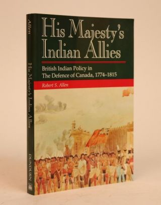 His Majesty's Indian Allies: British Indian Policy in the Defence of Canada, 1774-1815. Robert S....