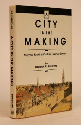 A City in the Making: Progress, People & Perils in Victorian Toronto. Frederick H. Armstrong