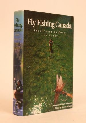 Fly Fishing Canada: From Coast to Coast. Robert H. Jones