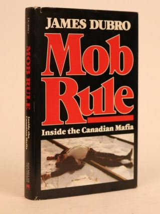 Mob Rule: Inside the Canadian Mafia. James Dubro