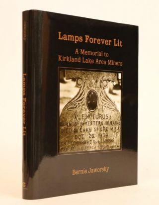 Lamps Forever Lit: a Memorial to Kirkland Lake Area Miners. Bernie Jaworsky, Kerry McArthur