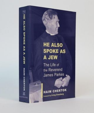He Also Spoke as a Jew: The Life Of James Parkes. Foreword By Irving Greenberg. Haim Chertok
