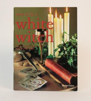How to be a White Witch:a book of Transformations, Spells, & Mind Magic. Marian Green