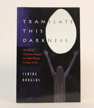 Translate This Darkness: The Life of Christiana Morgan, the Veiled Woman in Jung's Circle. Claire Douglas.