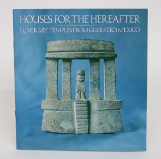 Houses for the Hereafter; Funerary Temples from Guerrero, Mexico. Arthur M. Bullowa
