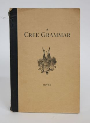 A Cree Grammar: Being a Simplified Approach to the Study of the Language of The Cree Indians of Canada. Harry Ernest Hives.