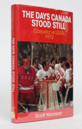 The Days Canada Stood Still: Canada vs USSR, 1972. Scott Morrison