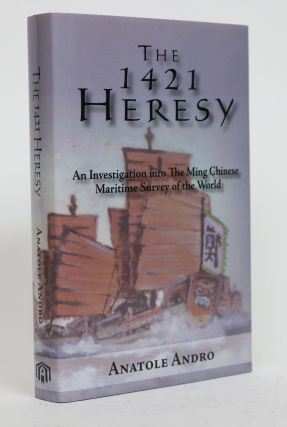 The 1421 Heresy. An Investigation Into the Ming Chinese Maritime Survey of the World. Anatole Andro