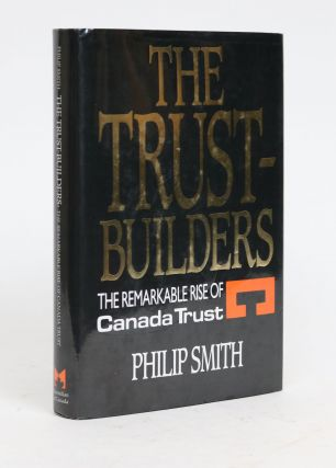 The Trust Builders: The Remarkable Rise of Canada Trust. Philip Smith.