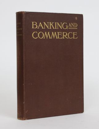 Banking and Commerce: a Practical Treatise for Bankers and Men of Business, Together with the...