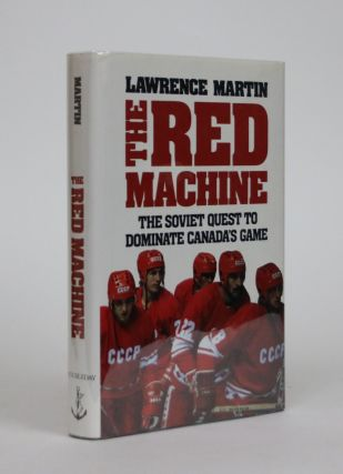 The Red Machine: The Soviet Quest to Dominate Canada's Game. Lawrence Martin