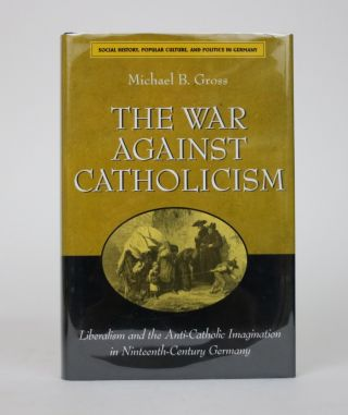 The War Against Catholicism: Liberalism and the Anti-Catholic Imagination in Nineteenth-Century...