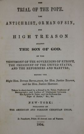 The Trial of the Pope, the Antichrist, or Man of Sin, for High Treason Against the Son of God: On the Testimony of the Sovereigns of Europe, the President of the United States, and the Reformers and Martyrs.