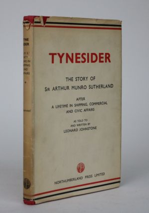 Tynesider: Some Recollections and Thoughts of Sir Arthur Munro Sutherland After a Lifetime in...