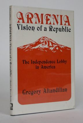 Armenia, Vision of a Republic: The Independence Lobby in America 1918-1927. Gregory Aftandilian