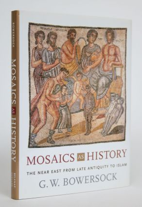Mosaics as History: The Near East from Late Antiquity to Islam. G. W. Bowersock