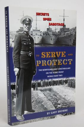 To Serve and Protect: The Newfoundland Constabulary on The Home Front, World War Two. Gary Browne