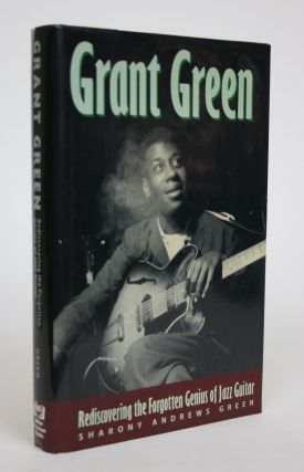 Grant Green: Rediscovering the Forgotten Genius of Jazz Guitar. Sharony Andrews Green