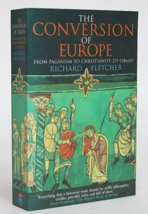The Conversion of Europe From Paganism to Christianity 371-1386 AD. Richard Fletcher