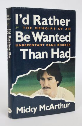 I'd Rather Be Wanted Than Had: The Memories of an Unrepentant Bank Robber. Micky McArthur