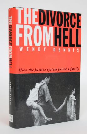 The Divorce From Hell: How the Justice System Failed a Family. Wendy Dennis