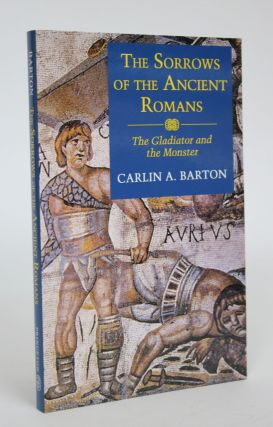 The Sorrows of The Ancient Romans: The Gladiator and the Monster. Carlin A. Barton