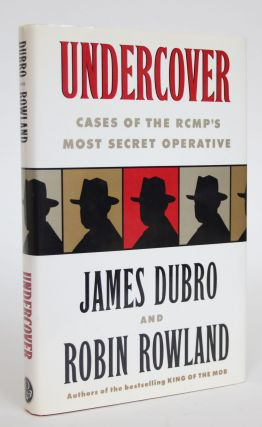 Undercover: Cases of the RCMP's Most Secret Operative. James Dubro, robin Rowland